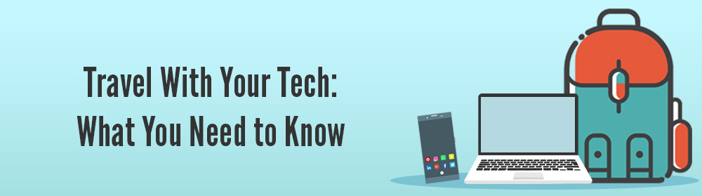Travel With Your Tech: What You Need to Know