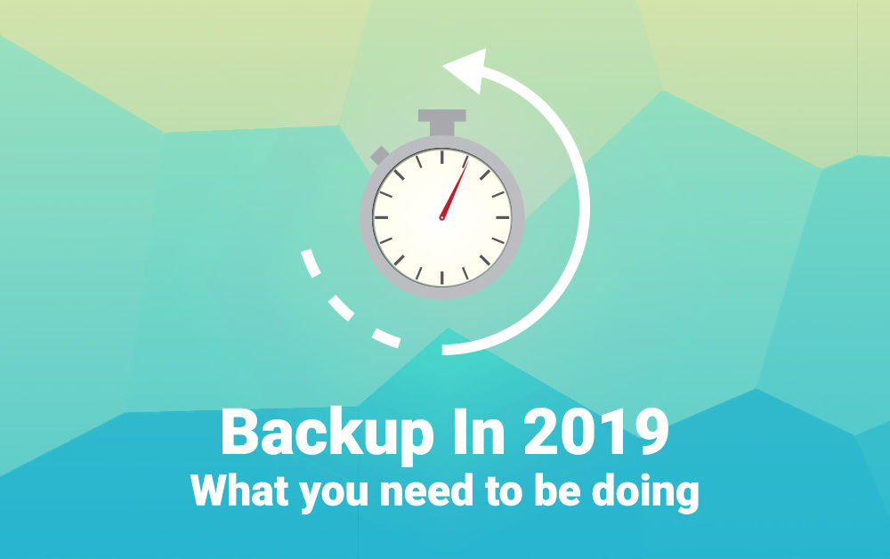 Business Backup in 2019 – What You Need to be Doing